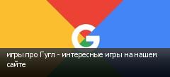 игры про Гугл - интересные игры на нашем сайте
