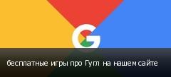 бесплатные игры про Гугл на нашем сайте