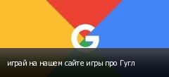 играй на нашем сайте игры про Гугл