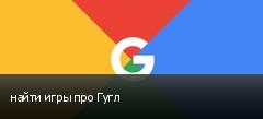найти игры про Гугл