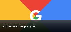 играй в игры про Гугл