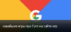 новейшие игры про Гугл на сайте игр