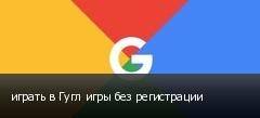 играть в Гугл игры без регистрации