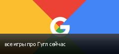 все игры про Гугл сейчас