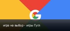 игра на выбор - игры Гугл