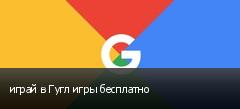 играй в Гугл игры бесплатно