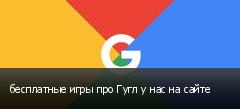 бесплатные игры про Гугл у нас на сайте