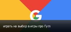 играть на выбор в игры про Гугл