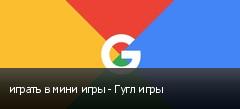 играть в мини игры - Гугл игры
