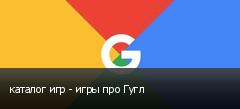 каталог игр - игры про Гугл