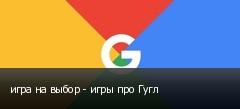 игра на выбор - игры про Гугл