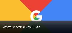 играть в сети в игры Гугл