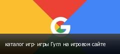 каталог игр- игры Гугл на игровом сайте