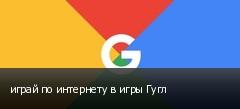 играй по интернету в игры Гугл