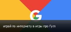 играй по интернету в игры про Гугл