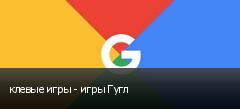 клевые игры - игры Гугл