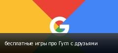 бесплатные игры про Гугл с друзьями