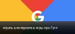 играть в интернете в игры про Гугл