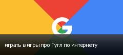 играть в игры про Гугл по интернету
