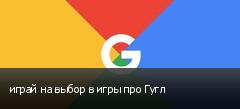 играй на выбор в игры про Гугл