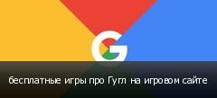 бесплатные игры про Гугл на игровом сайте