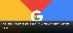 каталог игр- игры про Гугл на лучшем сайте игр