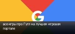все игры про Гугл на лучшем игровом портале