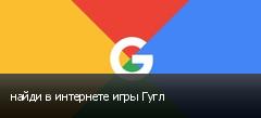 найди в интернете игры Гугл