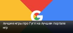 лучшие игры про Гугл на лучшем портале игр