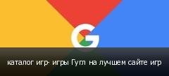 каталог игр- игры Гугл на лучшем сайте игр