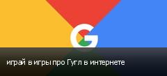 играй в игры про Гугл в интернете