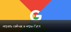 играть сейчас в игры Гугл