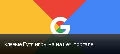 клевые Гугл игры на нашем портале