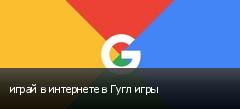 играй в интернете в Гугл игры