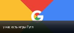 у нас есть игры Гугл