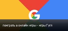 поиграть в онлайн игры - игры Гугл