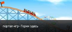 портал игр- Горки здесь