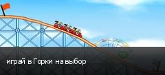 играй в Горки на выбор