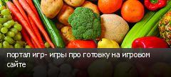 портал игр- игры про готовку на игровом сайте