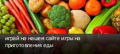 играй на нашем сайте игры на приготовления еды