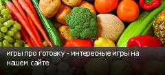 игры про готовку - интересные игры на нашем сайте