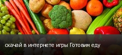 скачай в интернете игры Готовим еду