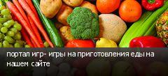 портал игр- игры на приготовления еды на нашем сайте