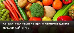 каталог игр- игры на приготовления еды на лучшем сайте игр