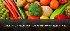 поиск игр- игры на приготовления еды у нас