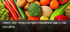 поиск игр- игры на приготовления еды у нас на сайте