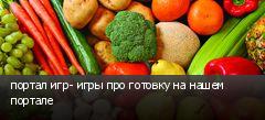портал игр- игры про готовку на нашем портале