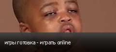 игры готовка - играть online