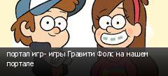 портал игр- игры Гравити Фолс на нашем портале