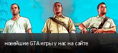 новейшие GTA игры у нас на сайте